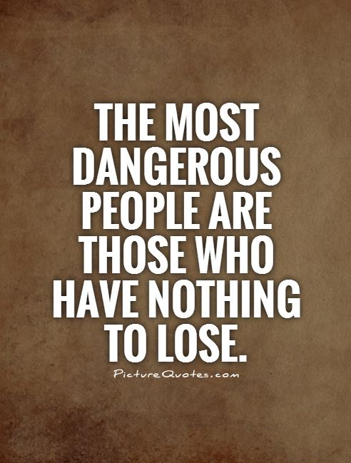 the-most-dangerous-people-are-those-who-have-nothing-to-lose-quote-1